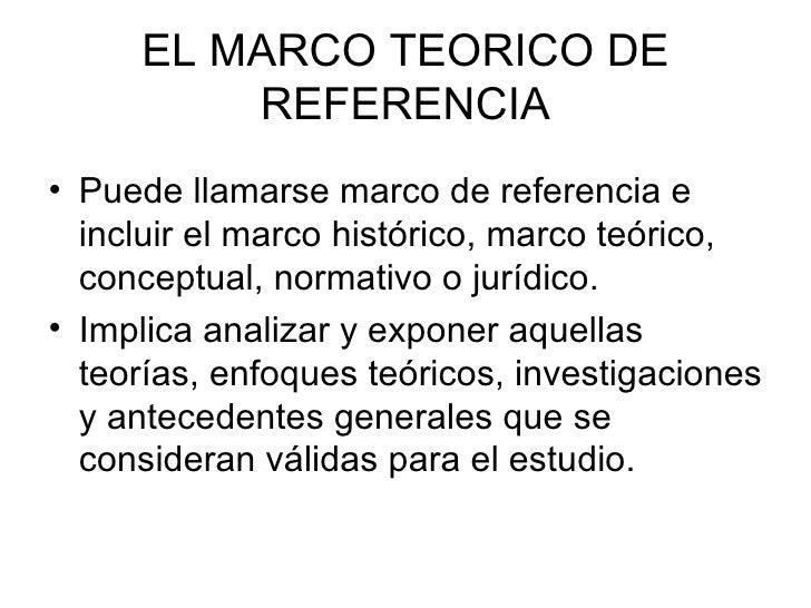 EL MARCO TEORICO DE REFERENCIA <ul><li>Puede llamarse marco de referencia e incluir el marco histórico, marco teórico, con...