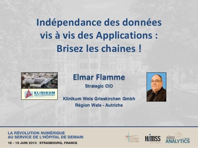 Indépendance des données vis à vis des Applications : Brisez les chaines ! Elmar Flamme Strategic CIO Klinikum Wels Griesk...