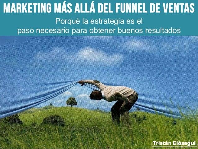 Marketing más allá del funnel de ventas Porqué la estrategia es el paso necesario para obtener buenos resultados