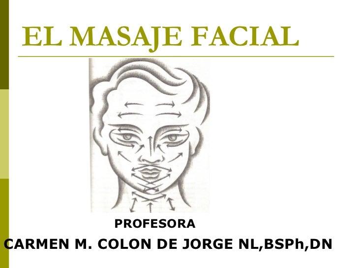EL MASAJE FACIAL <ul><li>PROFESORA </li></ul><ul><li>CARMEN M. COLON DE JORGE NL,BSPh,DN </li></ul>