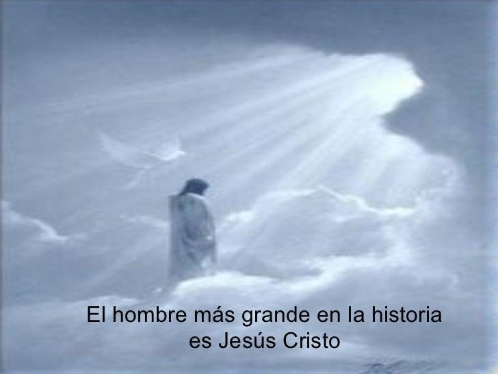 El hombre más grande en la historia         es Jesús Cristo