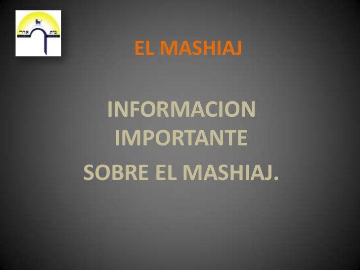 EL MASHIAJ<br />INFORMACION IMPORTANTE <br />SOBRE EL MASHIAJ.<br />