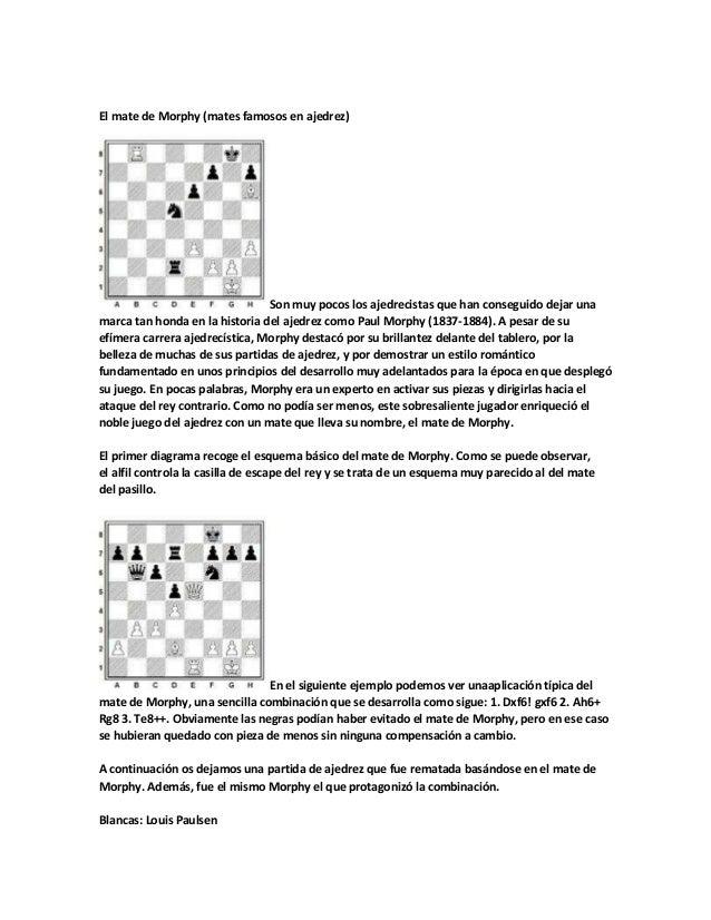 El mate de Morphy (mates famosos en ajedrez)  Son muy pocos los ajedrecistas que han conseguido dejar una marca tan honda ...