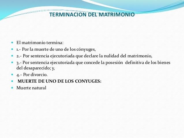 TERMINACION DEL MATRIMONIO El matrimonio termina: 1.- Por la muerte de uno de los cónyuges, 2.- Por sentencia ejecutori...