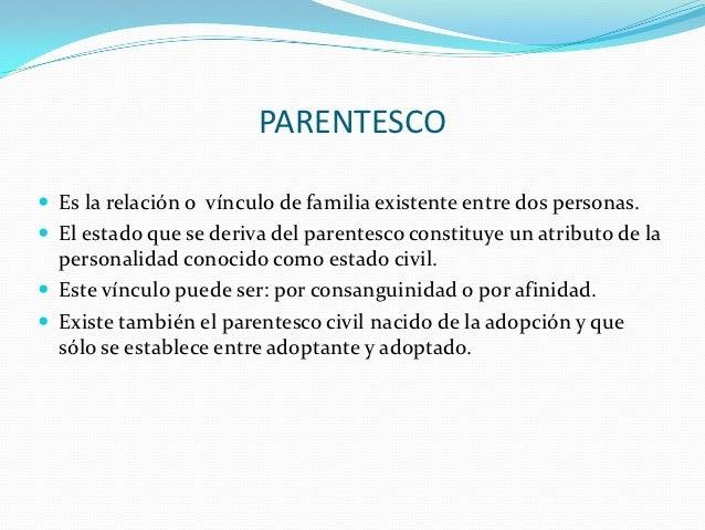PARENTESCO Es la relación o vínculo de familia existente entre dos personas. El estado que se deriva del parentesco cons...