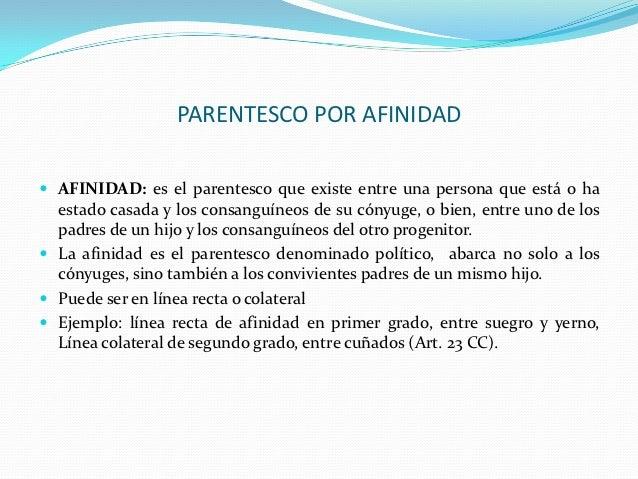 PARENTESCO POR AFINIDAD AFINIDAD: es el parentesco que existe entre una persona que está o ha  estado casada y los consan...
