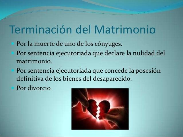 Terminación del Matrimonio Por la muerte de uno de los cónyuges. Por sentencia ejecutoriada que declare la nulidad del  ...