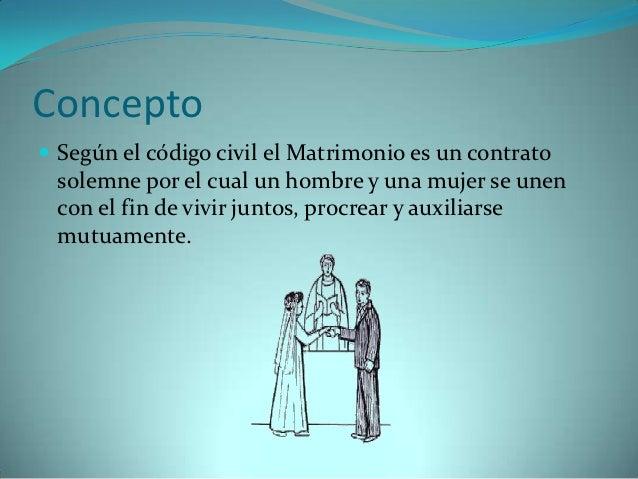 Concepto Según el código civil el Matrimonio es un contrato solemne por el cual un hombre y una mujer se unen con el fin ...