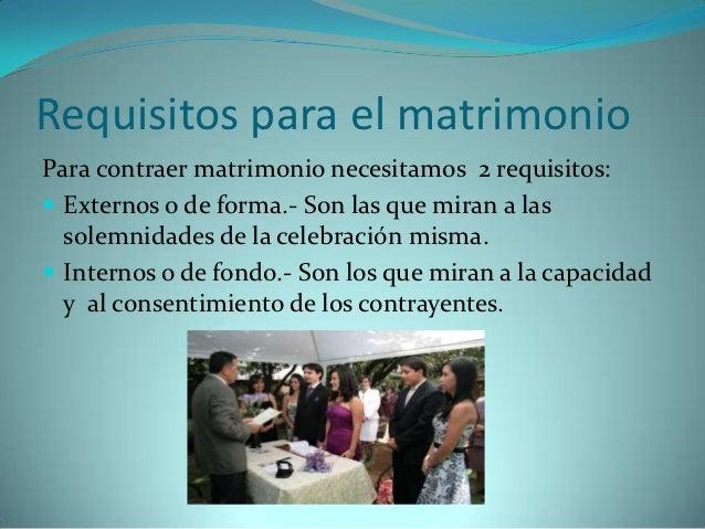 Requisitos para el matrimonioPara contraer matrimonio necesitamos 2 requisitos: Externos o de forma.- Son las que miran a...