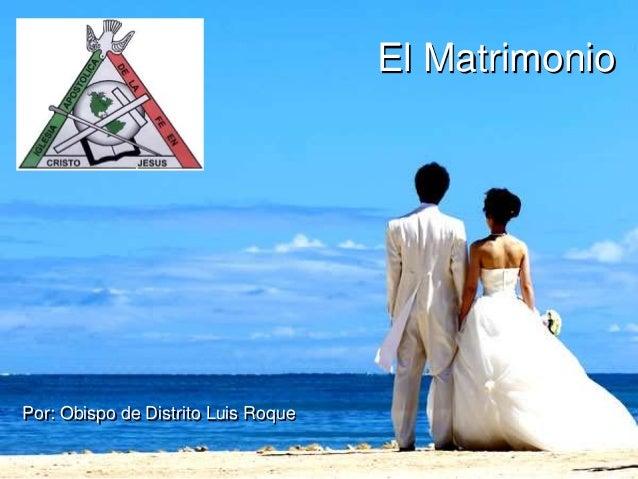 El Matrimonio Por: Obispo de Distrito Luis Roque