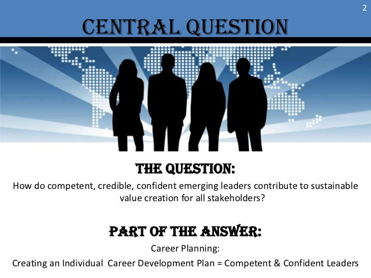 Central Question<br />2<br />THE QUESTION:<br />How do competent, credible, confident emerging leaders contribute to susta...
