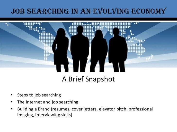 Job Searching in an evolving economy<br />A Brief Snapshot<br />Steps to job searching<br />The Internet and job searching...