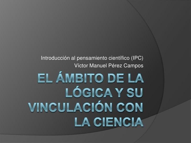 El ámbito de la lógica y su vinculación con  la ciencia<br />Introducción al pensamiento científico (IPC)<br />Víctor Manu...