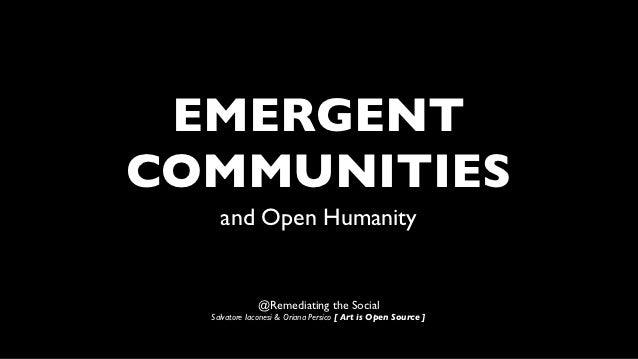 EMERGENTCOMMUNITIES    and Open Humanity              @Remediating the Social  Salvatore Iaconesi & Oriana Persico [ Art i...