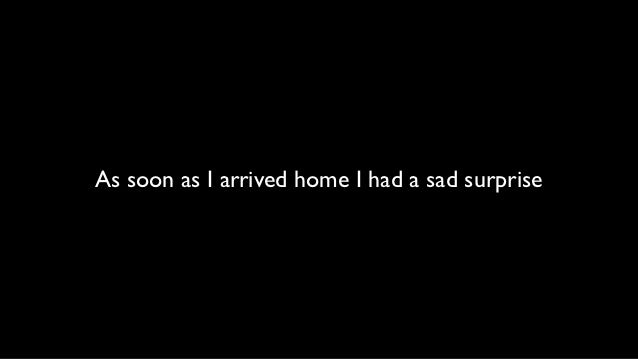 As soon as I arrived home I had a sad surprise