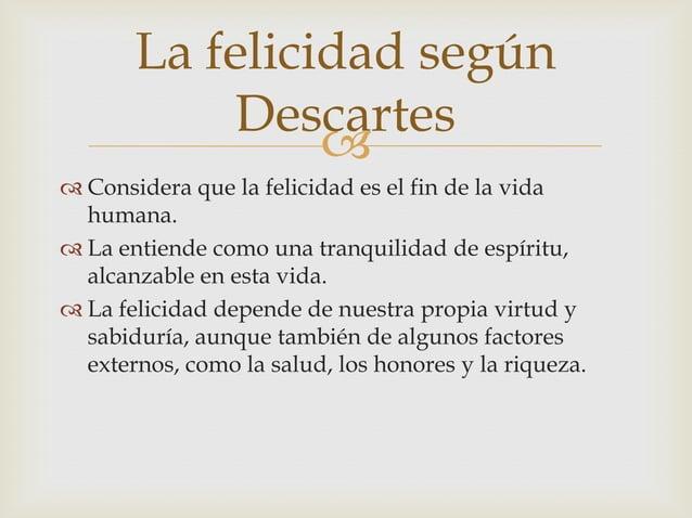 La felicidad según           Descartes                 Considera que la felicidad es el fin de la vida  humana. La enti...