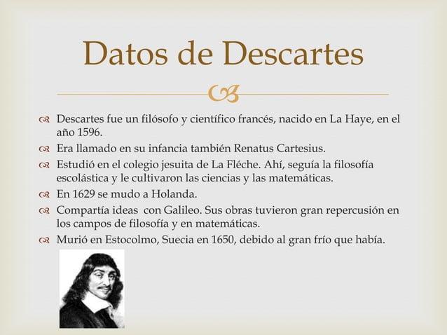 Datos de Descartes                 Descartes fue un filósofo y científico francés, nacido en La Haye, en el  año 1596. ...