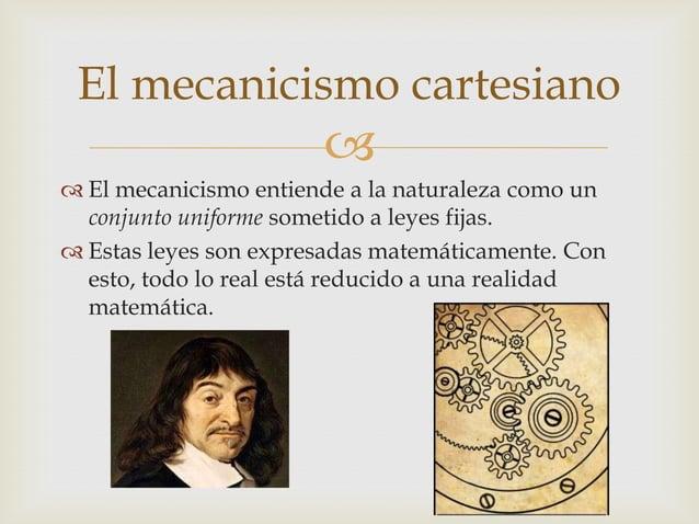 El mecanicismo cartesiano                        El mecanicismo entiende a la naturaleza como un  conjunto uniforme some...