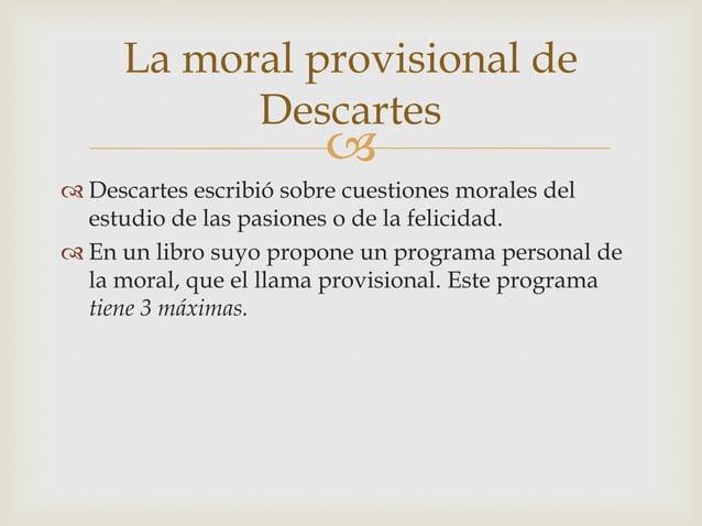 La moral provisional de           Descartes                         Descartes escribió sobre cuestiones morales del  est...