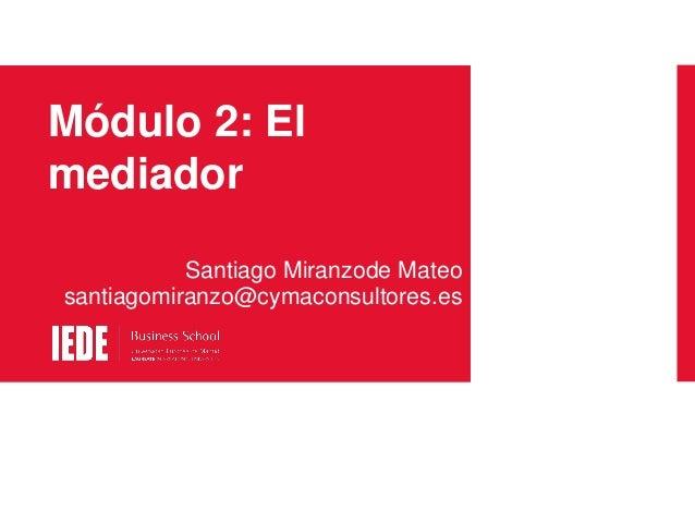 Módulo 2: El mediador Santiago Miranzode Mateo santiagomiranzo@cymaconsultores.es