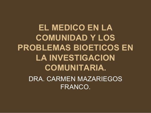 EL MEDICO EN LA   COMUNIDAD Y LOSPROBLEMAS BIOETICOS EN   LA INVESTIGACION     COMUNITARIA.  DRA. CARMEN MAZARIEGOS       ...