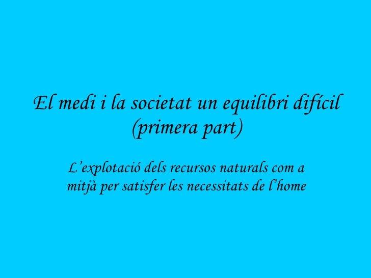 El medi i la societat un equilibri difícil (primera part) L'explotació dels recursos naturals com a mitjà per satisfer les...