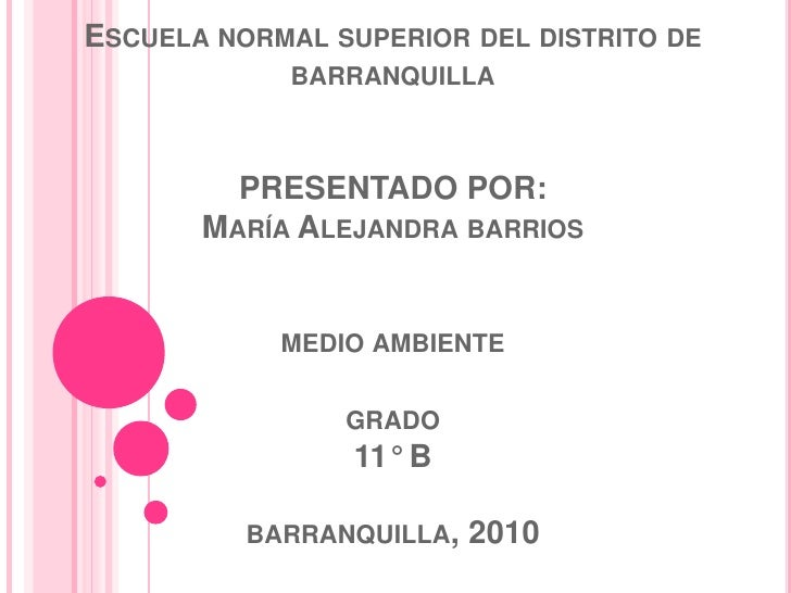 Escuela normal superior del distrito de barranquillaPRESENTADO POR:María Alejandra barriosmedio ambientegrado11° Bbarranqu...