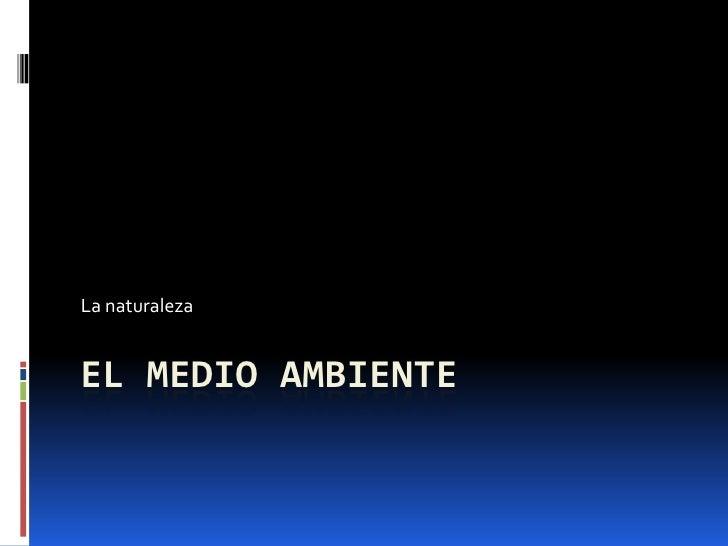 EL MEDIO AMBIENTE<br />La naturaleza<br />