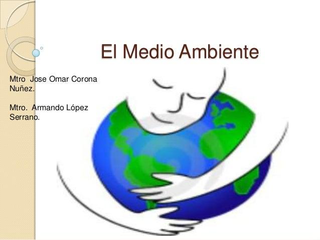 El Medio AmbienteMtro Jose Omar CoronaNuñez.Mtro. Armando LópezSerrano.