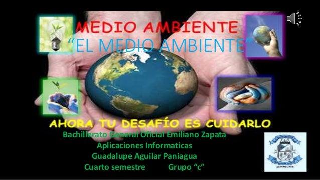 """EL MEDIO AMBIENTE"" Bachillerato General Oficial Emiliano Zapata Aplicaciones Informaticas Guadalupe Aguilar Paniagua Cuar..."