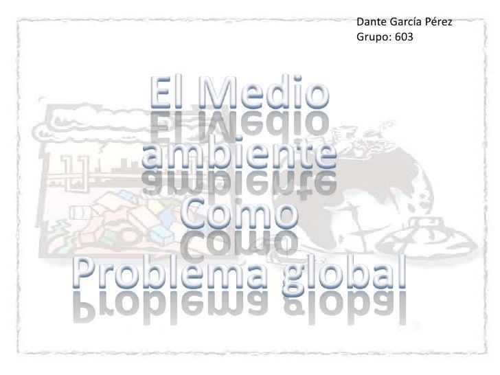 Dante García Pérez <br />Grupo: 603<br />El Medio ambiente <br />Como <br />Problema global<br />