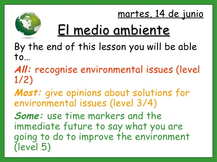 El medio ambiente By the end of this lesson you will be able to… All:  recognise environmental issues (level 1/2) Most:  g...