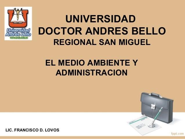 UNIVERSIDAD  DOCTOR ANDRES BELLO  REGIONAL SAN MIGUEL  EL MEDIO AMBIENTE Y  ADMINISTRACION  LIC. FRANCISCO D. LOVOS