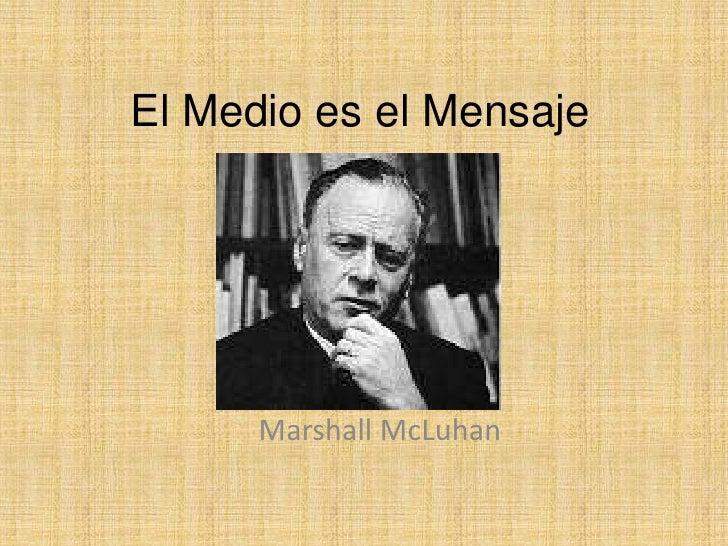 El Medio es el Mensaje<br />Marshall McLuhan<br />