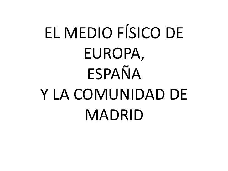 EL MEDIO FÍSICO DE      EUROPA,      ESPAÑAY LA COMUNIDAD DE      MADRID