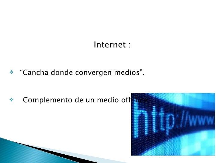 "<ul><li>Internet  : </li></ul><ul><li>"" Cancha donde convergen medios"". </li></ul><ul><li>Complemento de un medio off-line..."