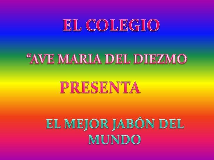 """EL COLEGIO<br />""""AVE MARIA DEL DIEZMO<br />PRESENTA<br />EL MEJOR JABÓN DEL MUNDO<br />"""