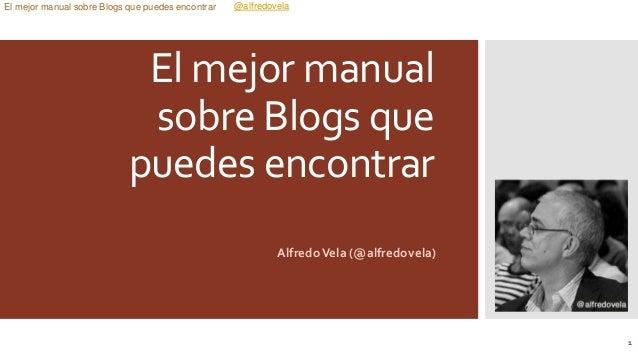 @alfredovelaEl mejor manual sobre Blogs que puedes encontrar El mejor manual sobre Blogs que puedes encontrar AlfredoVela ...