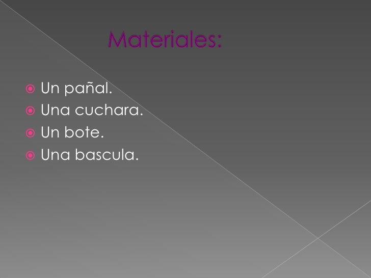 Materiales:<br />Un pañal.<br />Una cuchara.<br />Un bote.<br />Una bascula.<br />