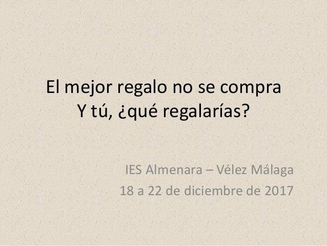 El mejor regalo no se compra Y tú, ¿qué regalarías? IES Almenara – Vélez Málaga 18 a 22 de diciembre de 2017