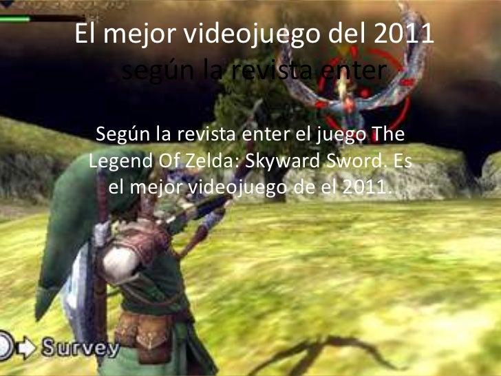 El mejor videojuego del 2011    según la revista enter  Según la revista enter el juego The Legend Of Zelda: Skyward Sword...