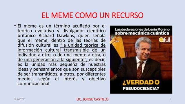 EL MEME COMO UN RECURSO • El meme es un término acuñado por el teórico evolutivo y divulgador científico británico Richard...