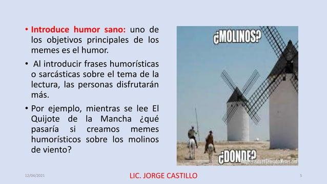 • Introduce humor sano: uno de los objetivos principales de los memes es el humor. • Al introducir frases humorísticas o s...