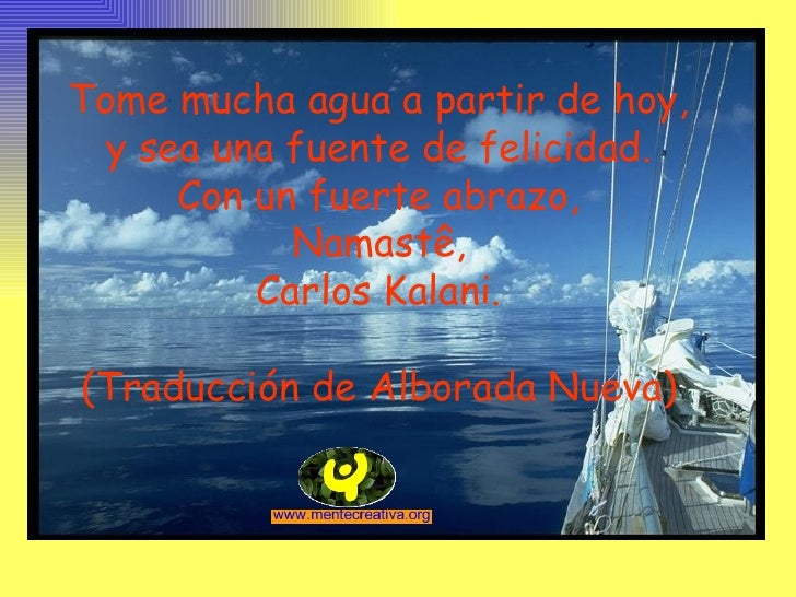 Tome mucha agua a partir de hoy, y sea una fuente de felicidad. Con un fuerte abrazo, Namastê, Carlos Kalani. (Traducción ...