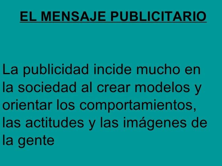 EL MENSAJE PUBLICITARIO La publicidad incide mucho en la sociedad al crear modelos y orientar los comportamientos, las act...