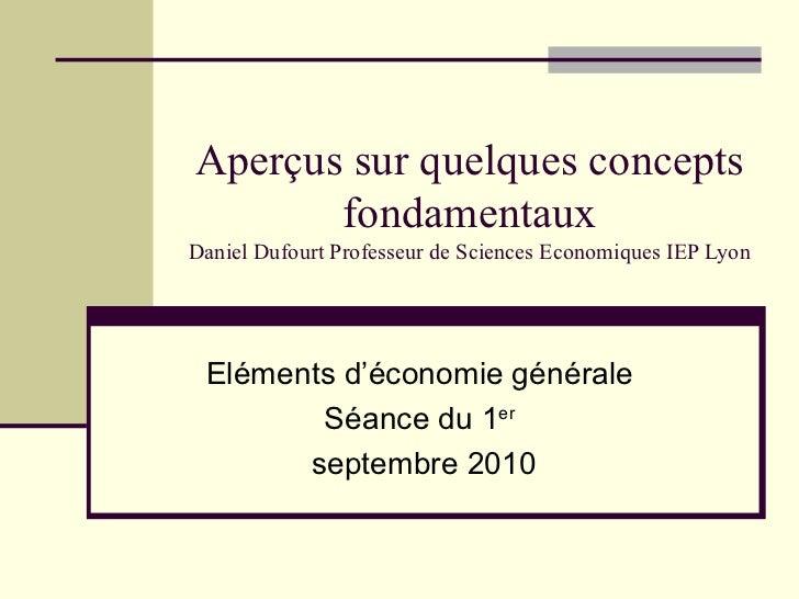 Aperçus sur quelques concepts fondamentaux Daniel Dufourt Professeur de Sciences Economiques IEP Lyon Eléments d'économie ...