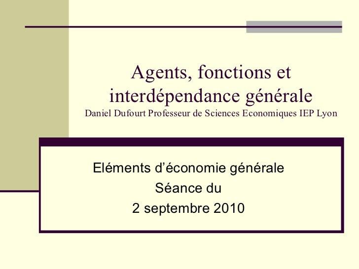 Agents, fonctions et interdépendance générale Daniel Dufourt Professeur de Sciences Economiques IEP Lyon Eléments d'économ...