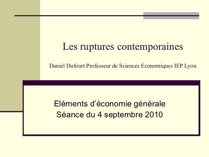 Les ruptures contemporaines Daniel Dufourt Professeur de Sciences Economiques IEP Lyon Eléments d'économie générale Séance...