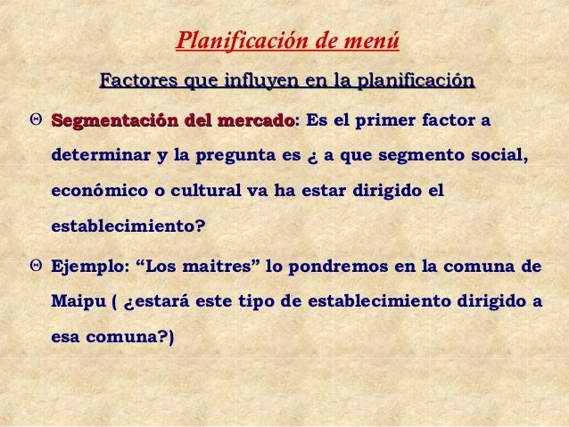 Planificación de menú       Factores que influyen en la planificaciónΘ Segmentación del mercado: Es el primer factor a    ...