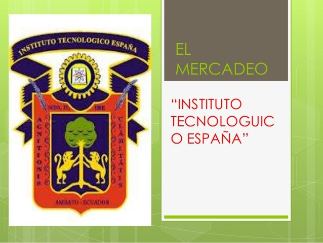 "EL MERCADEO ""INSTITUTO TECNOLOGUIC O ESPAÑA"""